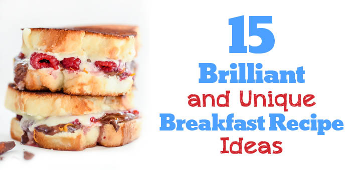 15 Brilliant and Unique Breakfast Recipe Ideas